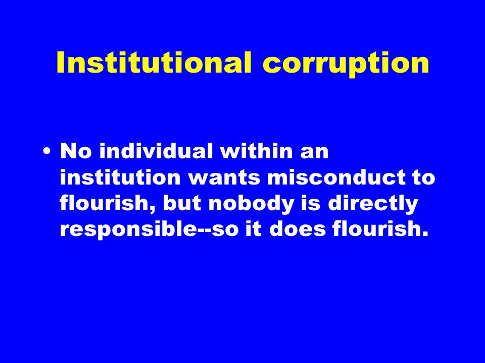 Institutional corruption No individual within an institution wants misconduct to flourish, but nobody is directly responsible--so it does flourish.