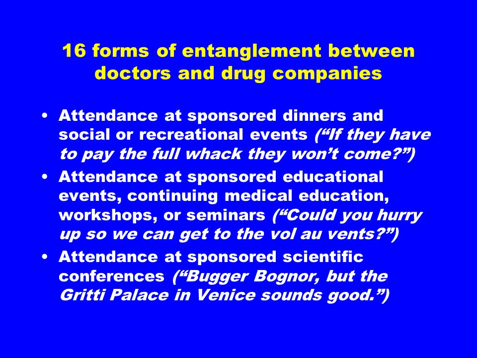 "16 forms of entanglement between doctors and drug companies Attendance at sponsored dinners and social or recreational events (""If they have to pay th"