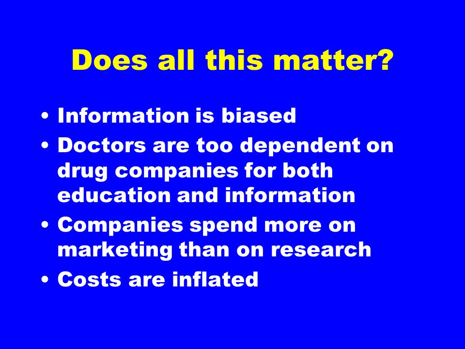 Does all this matter? Information is biased Doctors are too dependent on drug companies for both education and information Companies spend more on mar