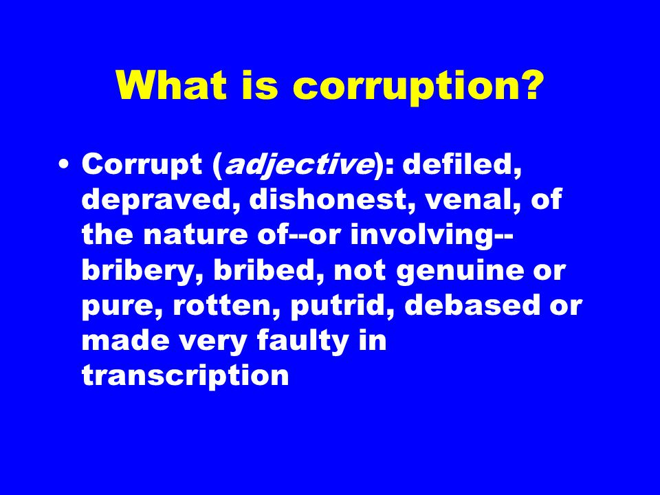 What is corruption? Corrupt (adjective): defiled, depraved, dishonest, venal, of the nature of--or involving-- bribery, bribed, not genuine or pure, r