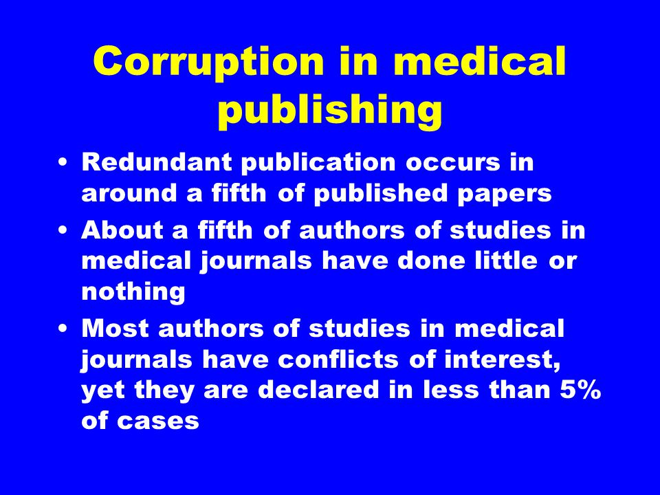 Corruption in medical publishing Redundant publication occurs in around a fifth of published papers About a fifth of authors of studies in medical journals have done little or nothing Most authors of studies in medical journals have conflicts of interest, yet they are declared in less than 5% of cases