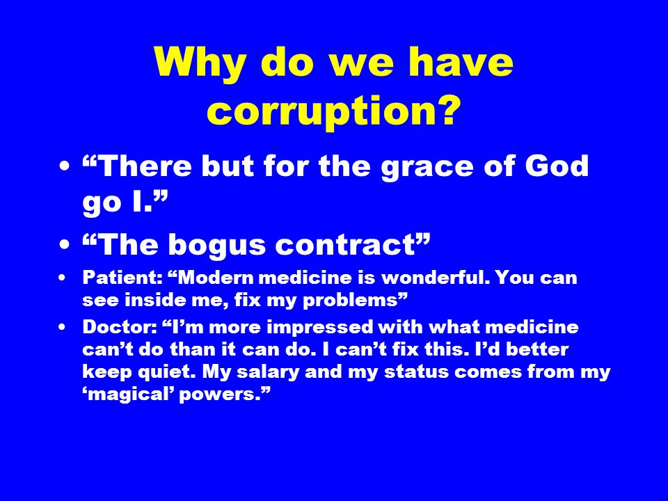 "Why do we have corruption? ""There but for the grace of God go I."" ""The bogus contract"" Patient: ""Modern medicine is wonderful. You can see inside me,"