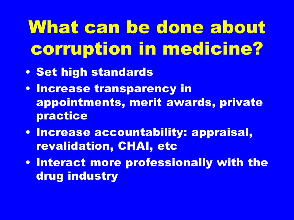 What can be done about corruption in medicine? Set high standards Increase transparency in appointments, merit awards, private practice Increase accou