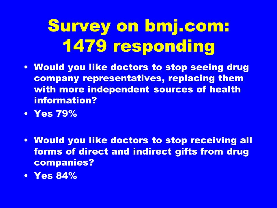 Survey on bmj.com: 1479 responding Would you like doctors to stop seeing drug company representatives, replacing them with more independent sources of health information.