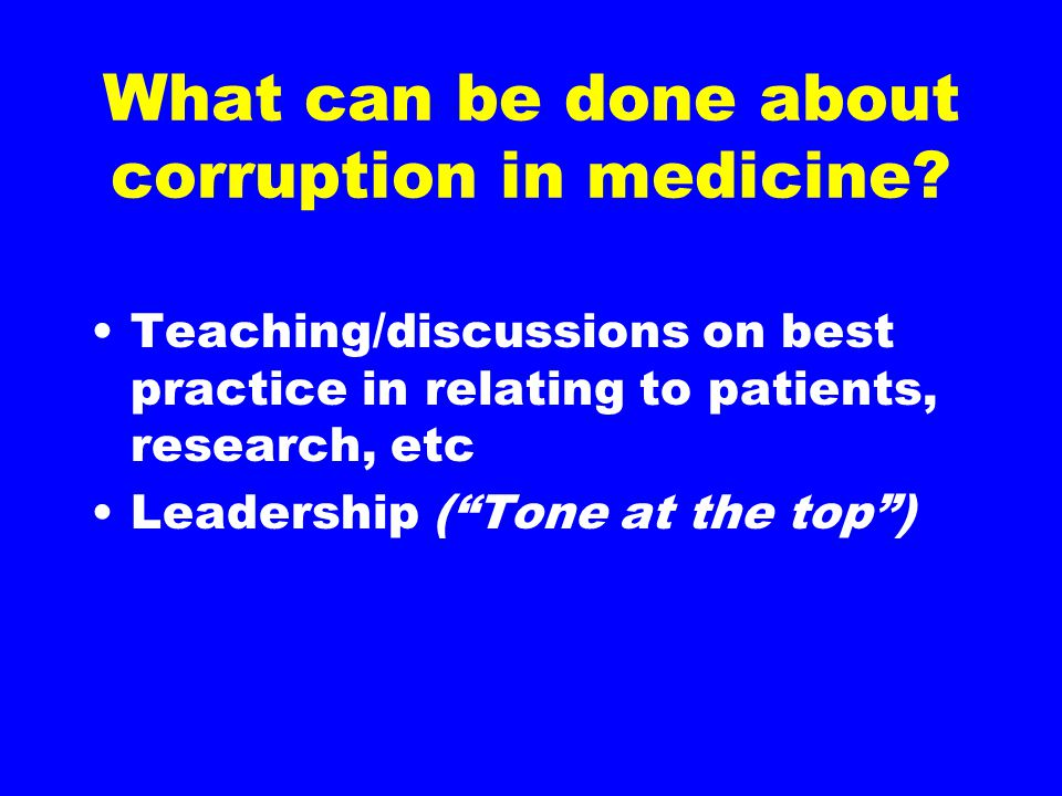 "What can be done about corruption in medicine? Teaching/discussions on best practice in relating to patients, research, etc Leadership (""Tone at the t"