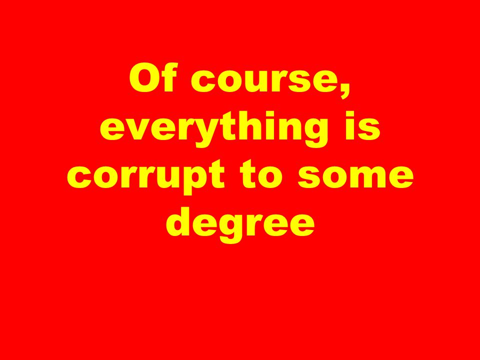 Of course, everything is corrupt to some degree