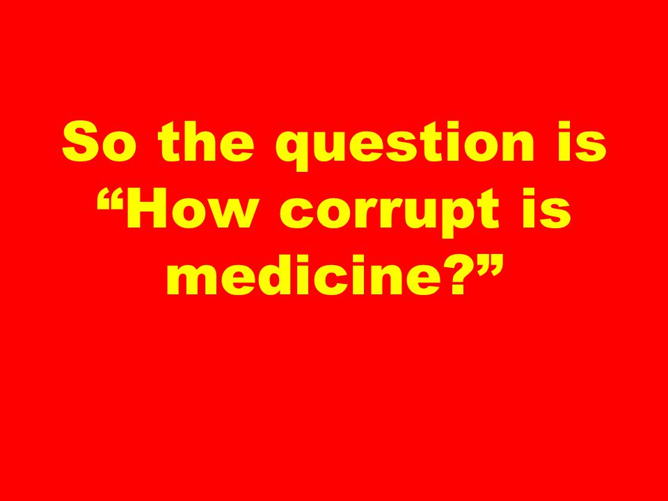 So the question is How corrupt is medicine