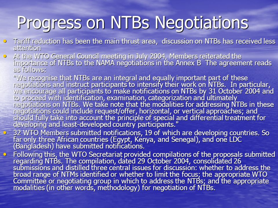 Progress on NTBs Negotiations Tariff reduction has been the main thrust area, discussion on NTBs has received less attention Tariff reduction has been the main thrust area, discussion on NTBs has received less attention At the WTO General Council meeting in July 2004, Members reiterated the importance of NTBs to the NAMA negotiations in the Annex B The agreement reads as follows: At the WTO General Council meeting in July 2004, Members reiterated the importance of NTBs to the NAMA negotiations in the Annex B The agreement reads as follows: We recognise that NTBs are an integral and equally important part of these negotiations and instruct participants to intensify their work on NTBs.