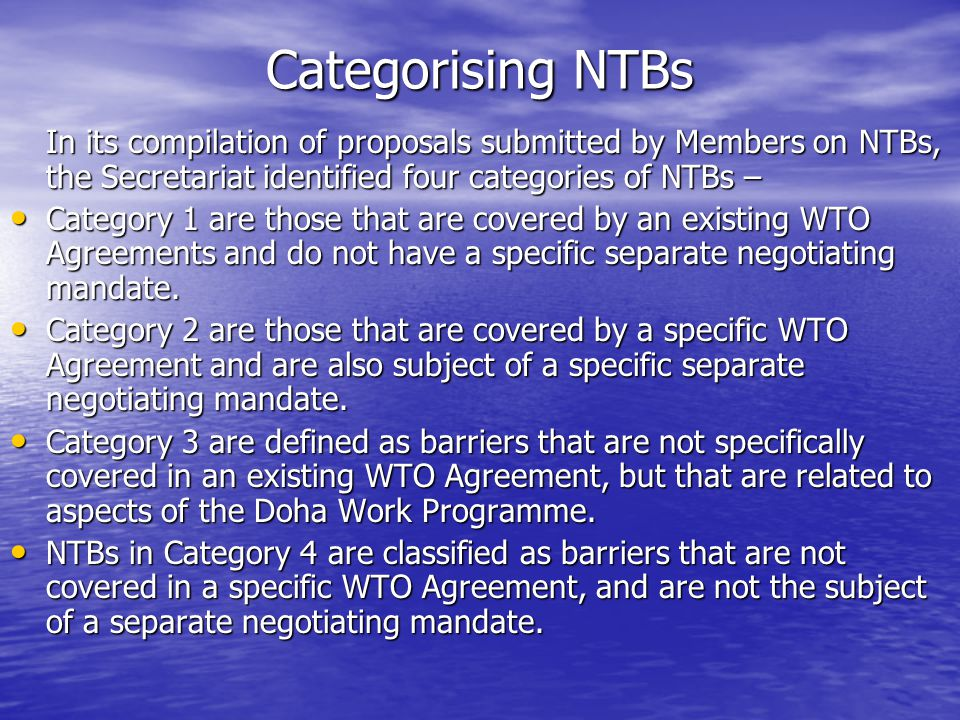Categorising NTBs In its compilation of proposals submitted by Members on NTBs, the Secretariat identified four categories of NTBs – Category 1 are those that are covered by an existing WTO Agreements and do not have a specific separate negotiating mandate.