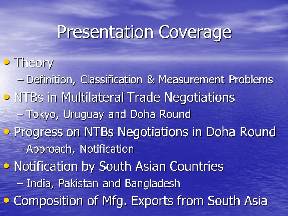 Presentation Coverage Theory Theory –Definition, Classification & Measurement Problems NTBs in Multilateral Trade Negotiations NTBs in Multilateral Trade Negotiations –Tokyo, Uruguay and Doha Round Progress on NTBs Negotiations in Doha Round Progress on NTBs Negotiations in Doha Round –Approach, Notification Notification by South Asian Countries Notification by South Asian Countries –India, Pakistan and Bangladesh Composition of Mfg.