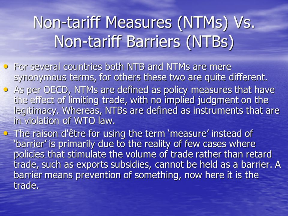 Non-tariff Measures (NTMs) Vs. Non-tariff Barriers (NTBs) For several countries both NTB and NTMs are mere synonymous terms, for others these two are