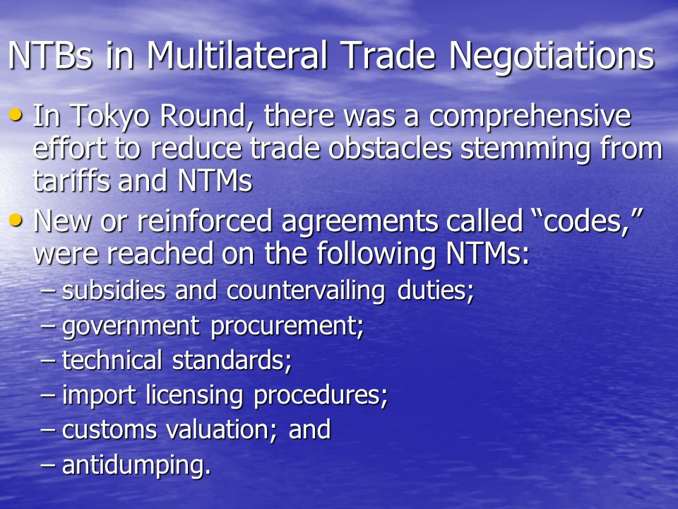 NTBs in Multilateral Trade Negotiations In Tokyo Round, there was a comprehensive effort to reduce trade obstacles stemming from tariffs and NTMs In Tokyo Round, there was a comprehensive effort to reduce trade obstacles stemming from tariffs and NTMs New or reinforced agreements called codes, were reached on the following NTMs: New or reinforced agreements called codes, were reached on the following NTMs: –subsidies and countervailing duties; –government procurement; –technical standards; –import licensing procedures; –customs valuation; and –antidumping.