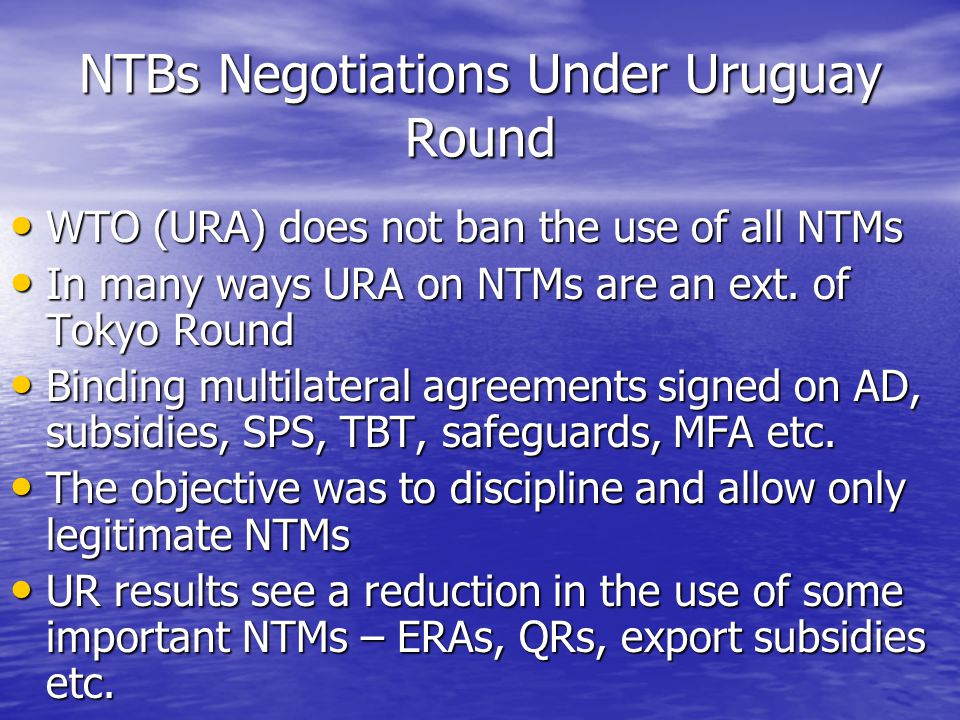 NTBs Negotiations Under Uruguay Round WTO (URA) does not ban the use of all NTMs WTO (URA) does not ban the use of all NTMs In many ways URA on NTMs are an ext.