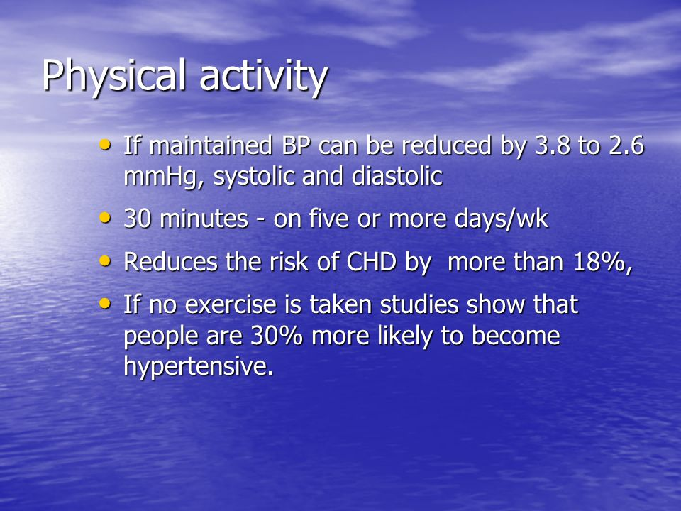 Physical activity If maintained BP can be reduced by 3.8 to 2.6 mmHg, systolic and diastolic If maintained BP can be reduced by 3.8 to 2.6 mmHg, systolic and diastolic 30 minutes - on five or more days/wk 30 minutes - on five or more days/wk Reduces the risk of CHD by more than 18%, Reduces the risk of CHD by more than 18%, If no exercise is taken studies show that people are 30% more likely to become hypertensive.
