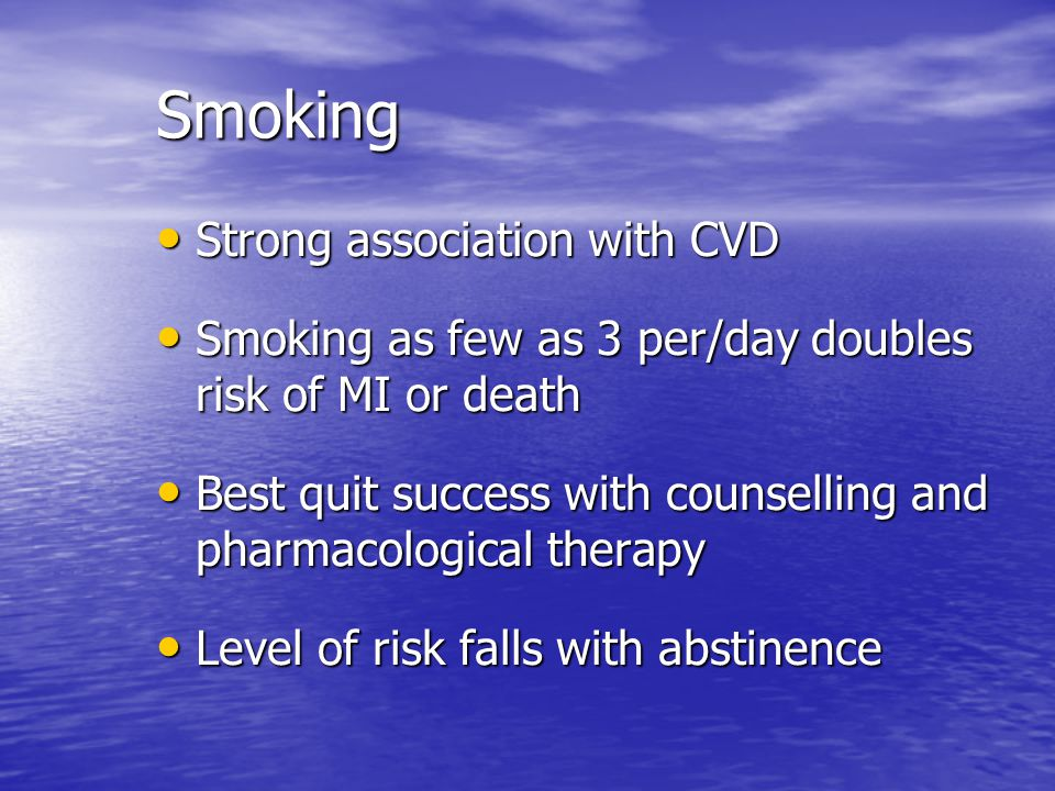 Smoking Strong association with CVD Strong association with CVD Smoking as few as 3 per/day doubles risk of MI or death Smoking as few as 3 per/day doubles risk of MI or death Best quit success with counselling and pharmacological therapy Best quit success with counselling and pharmacological therapy Level of risk falls with abstinence Level of risk falls with abstinence