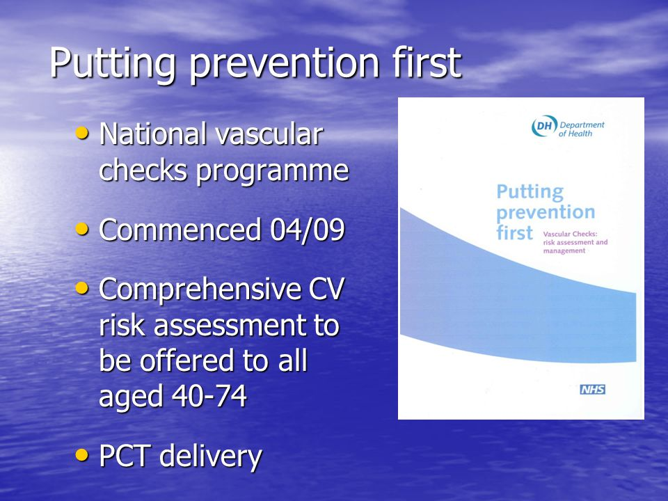 Putting prevention first National vascular checks programme National vascular checks programme Commenced 04/09 Commenced 04/09 Comprehensive CV risk assessment to be offered to all aged 40-74 Comprehensive CV risk assessment to be offered to all aged 40-74 PCT delivery PCT delivery