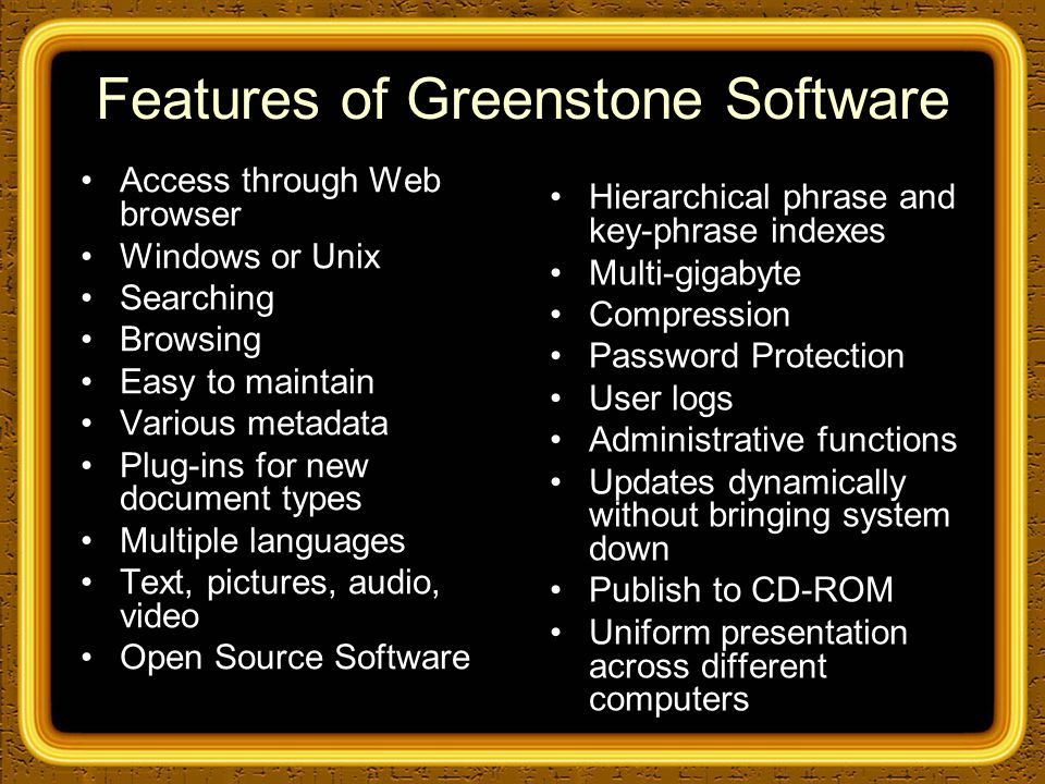 Features of Greenstone Software Access through Web browser Windows or Unix Searching Browsing Easy to maintain Various metadata Plug-ins for new document types Multiple languages Text, pictures, audio, video Open Source Software Hierarchical phrase and key-phrase indexes Multi-gigabyte Compression Password Protection User logs Administrative functions Updates dynamically without bringing system down Publish to CD-ROM Uniform presentation across different computers