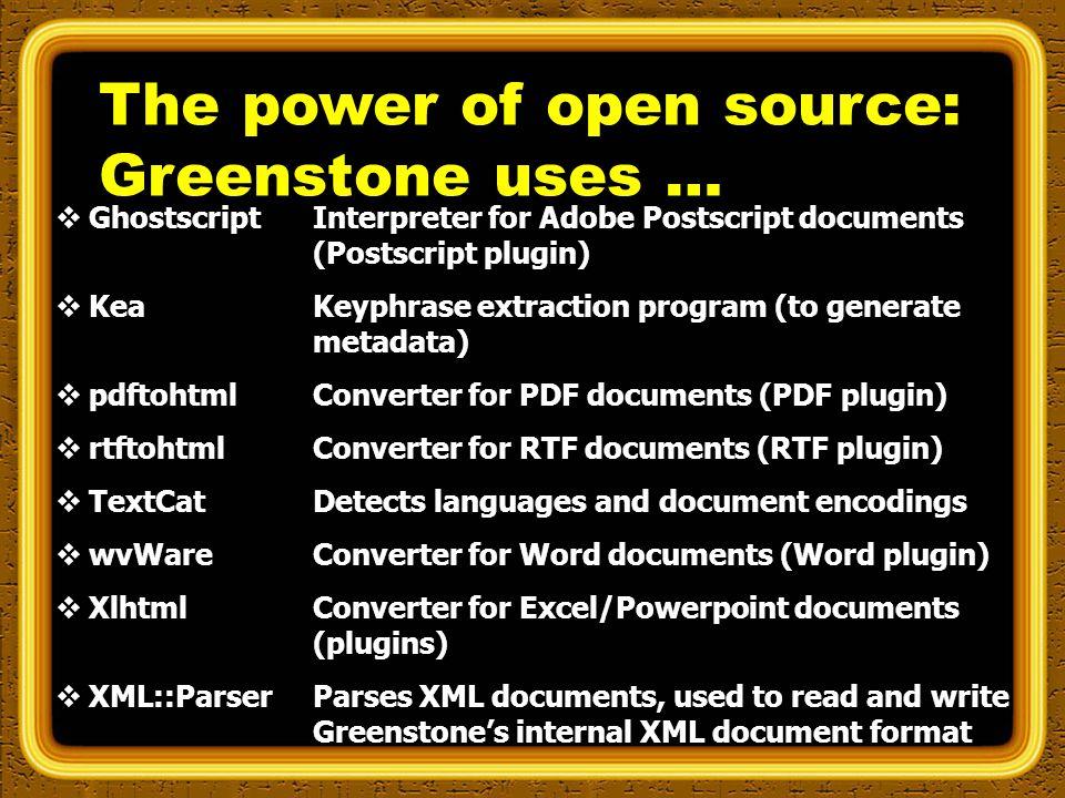  Ghostscript  Kea  pdftohtml  rtftohtml  TextCat  wvWare  Xlhtml  XML::Parser Interpreter for Adobe Postscript documents (Postscript plugin) Keyphrase extraction program (to generate metadata) Converter for PDF documents (PDF plugin) Converter for RTF documents (RTF plugin) Detects languages and document encodings Converter for Word documents (Word plugin) Converter for Excel/Powerpoint documents (plugins) Parses XML documents, used to read and write Greenstone's internal XML document format The power of open source: Greenstone uses …