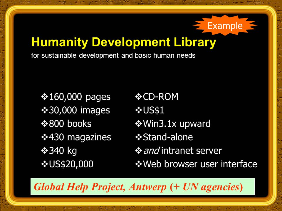 Humanity Development Library for sustainable development and basic human needs Example  160,000 pages  30,000 images  800 books  430 magazines  340 kg  US$20,000  CD-ROM  US$1  Win3.1x upward  Stand-alone  and intranet server  Web browser user interface Global Help Project, Antwerp (+ UN agencies)
