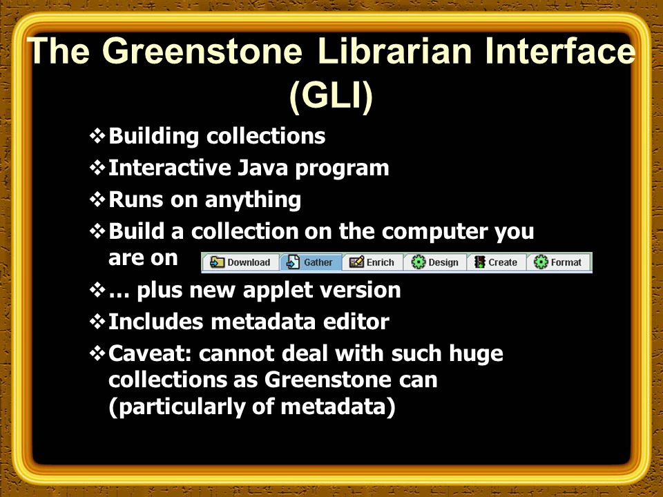 The Greenstone Librarian Interface (GLI)  Building collections  Interactive Java program  Runs on anything  Build a collection on the computer you are on  … plus new applet version  Includes metadata editor  Caveat: cannot deal with such huge collections as Greenstone can (particularly of metadata)