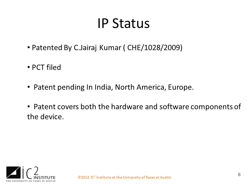 6 IP Status Patented By C.Jairaj Kumar ( CHE/1028/2009) PCT filed Patent pending In India, North America, Europe. Patent covers both the hardware and