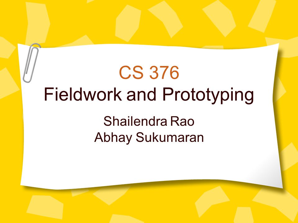 CS 376 Fieldwork and Prototyping Shailendra Rao Abhay Sukumaran