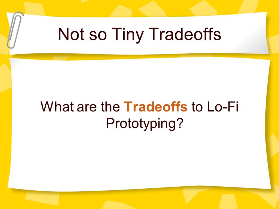 Not so Tiny Tradeoffs What are the Tradeoffs to Lo-Fi Prototyping