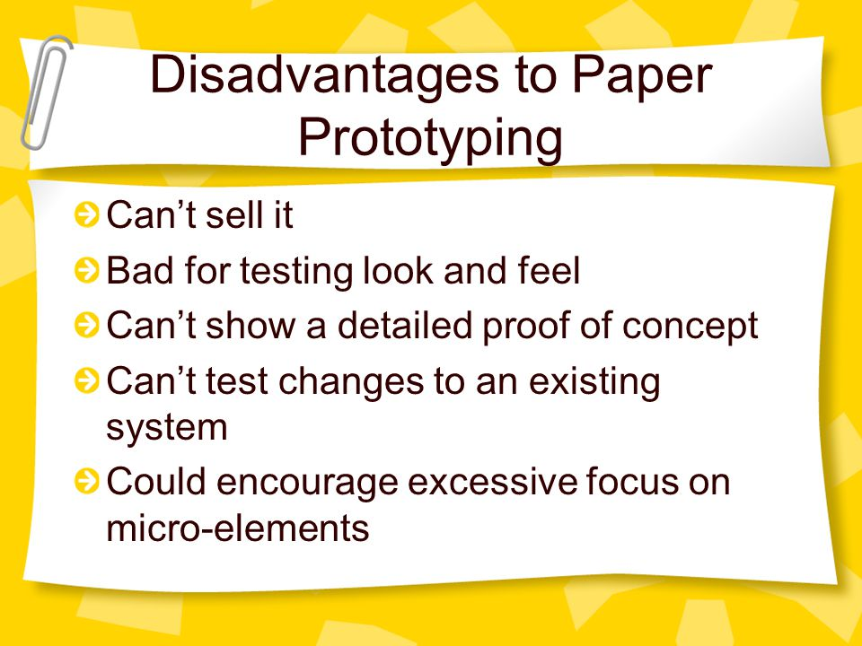 Disadvantages to Paper Prototyping Can't sell it Bad for testing look and feel Can't show a detailed proof of concept Can't test changes to an existing system Could encourage excessive focus on micro-elements