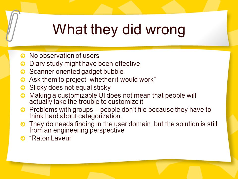 What they did wrong No observation of users Diary study might have been effective Scanner oriented gadget bubble Ask them to project whether it would work Slicky does not equal sticky Making a customizable UI does not mean that people will actually take the trouble to customize it Problems with groups – people don't file because they have to think hard about categorization.