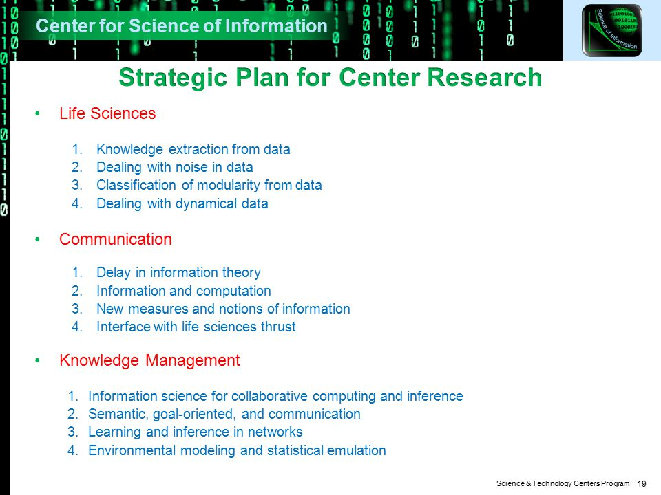 Science & Technology Centers Program Life Sciences 1.Knowledge extraction from data 2.Dealing with noise in data 3.Classification of modularity from data 4.Dealing with dynamical data Communication 1.Delay in information theory 2.Information and computation 3.New measures and notions of information 4.Interface with life sciences thrust Knowledge Management 1.Information science for collaborative computing and inference 2.Semantic, goal-oriented, and communication 3.Learning and inference in networks 4.Environmental modeling and statistical emulation 19