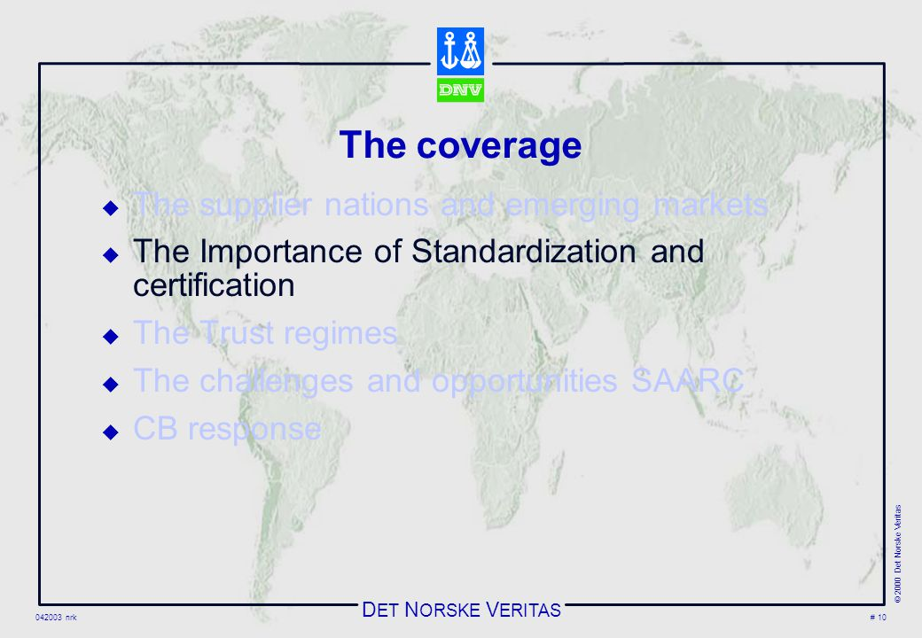 D ET N ORSKE V ERITAS 042003 nrk © 2000 Det Norske Veritas # 10 The coverage  The supplier nations and emerging markets  The Importance of Standardization and certification  The Trust regimes  The challenges and opportunities SAARC  CB response