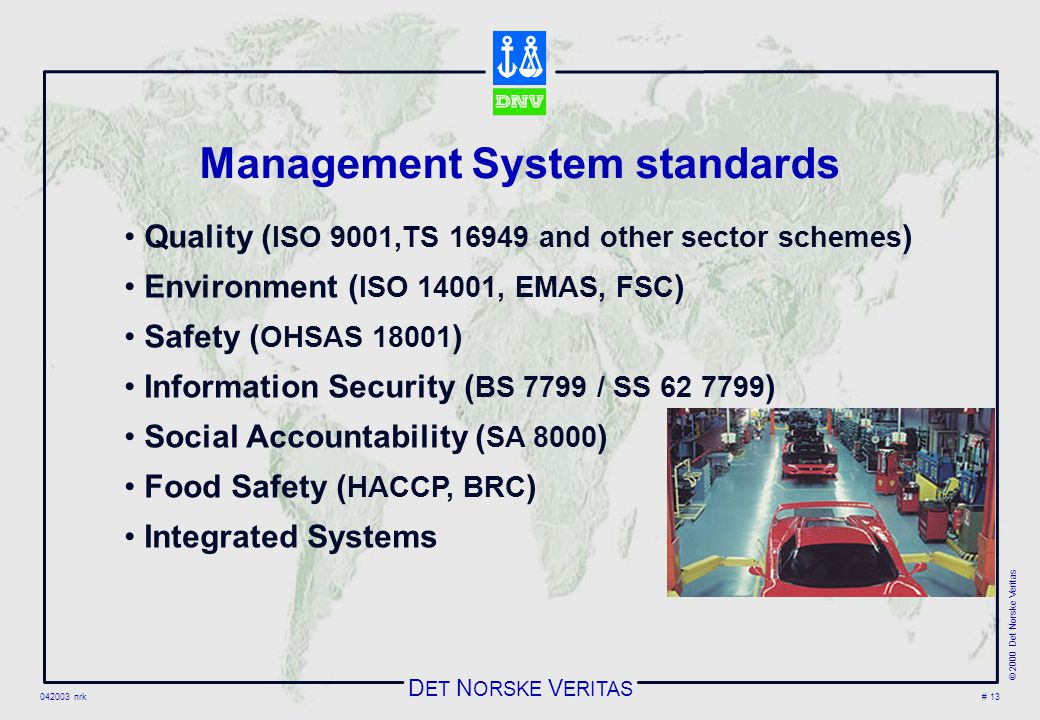 D ET N ORSKE V ERITAS 042003 nrk © 2000 Det Norske Veritas # 13 Management System standards Quality ( ISO 9001,TS 16949 and other sector schemes ) Environment ( ISO 14001, EMAS, FSC ) Safety ( OHSAS 18001 ) Information Security ( BS 7799 / SS 62 7799 ) Social Accountability ( SA 8000 ) Food Safety ( HACCP, BRC ) Integrated Systems