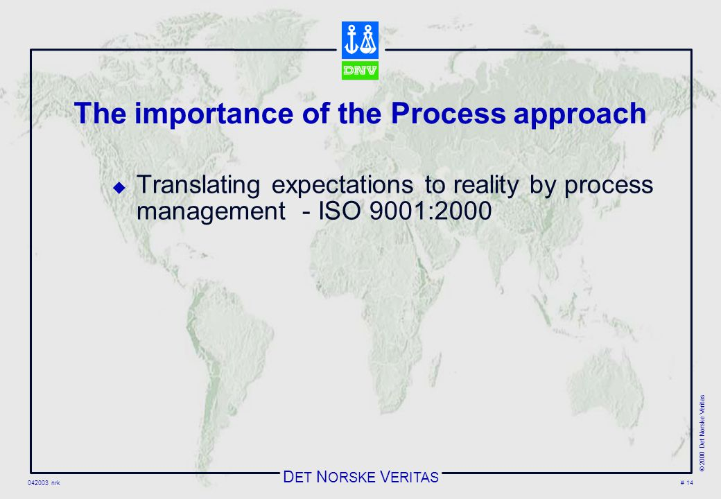 D ET N ORSKE V ERITAS 042003 nrk © 2000 Det Norske Veritas # 14 The importance of the Process approach  Translating expectations to reality by process management - ISO 9001:2000