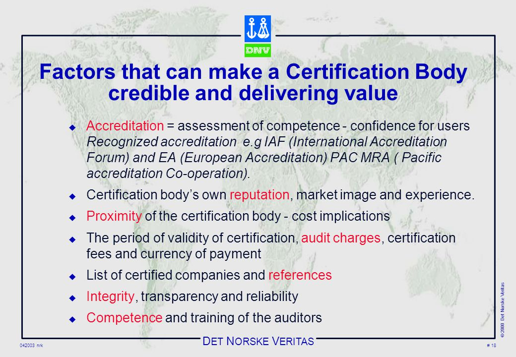 D ET N ORSKE V ERITAS 042003 nrk © 2000 Det Norske Veritas # 18 Factors that can make a Certification Body credible and delivering value  Accreditation = assessment of competence - confidence for users Recognized accreditation e.g IAF (International Accreditation Forum) and EA (European Accreditation) PAC MRA ( Pacific accreditation Co-operation).