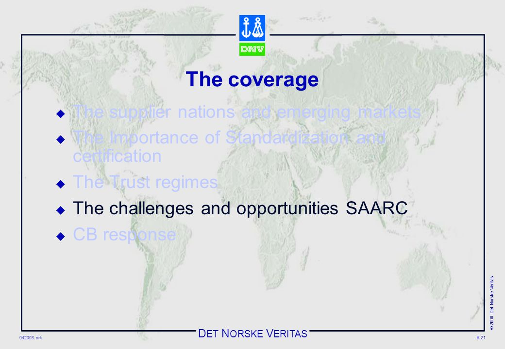 D ET N ORSKE V ERITAS 042003 nrk © 2000 Det Norske Veritas # 21 The coverage  The supplier nations and emerging markets  The Importance of Standardization and certification  The Trust regimes  The challenges and opportunities SAARC  CB response