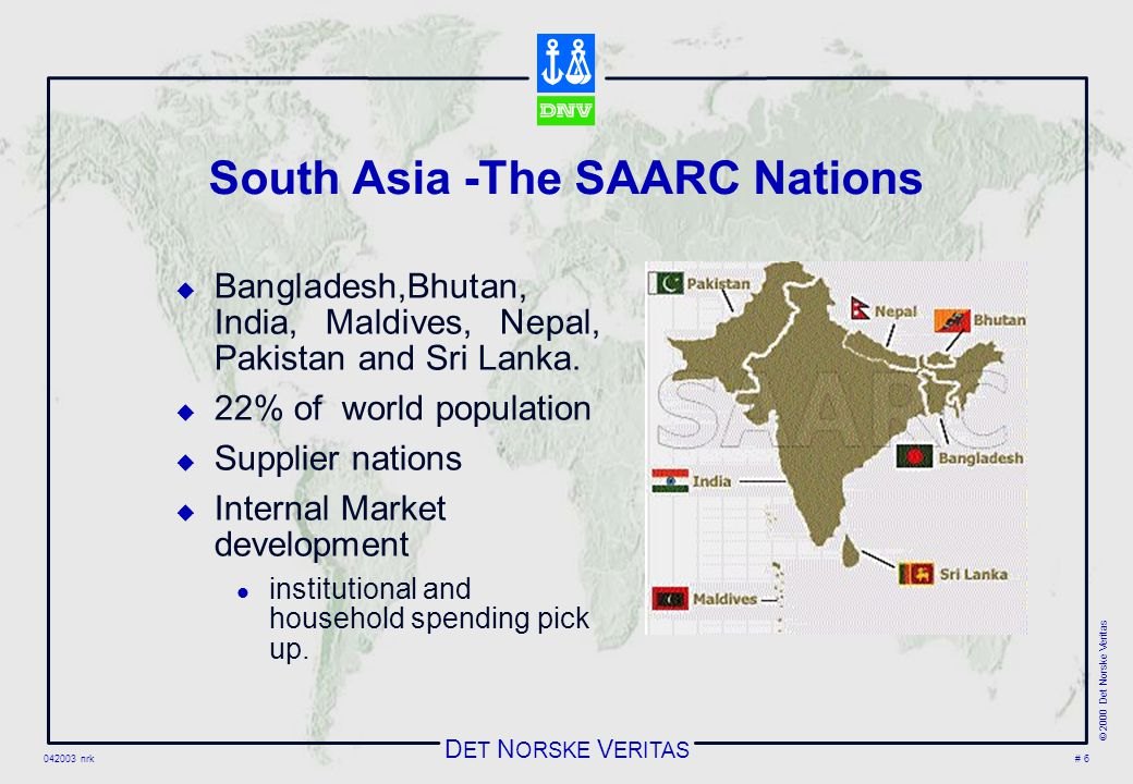 D ET N ORSKE V ERITAS 042003 nrk © 2000 Det Norske Veritas # 6 South Asia -The SAARC Nations  Bangladesh,Bhutan, India, Maldives, Nepal, Pakistan and Sri Lanka.
