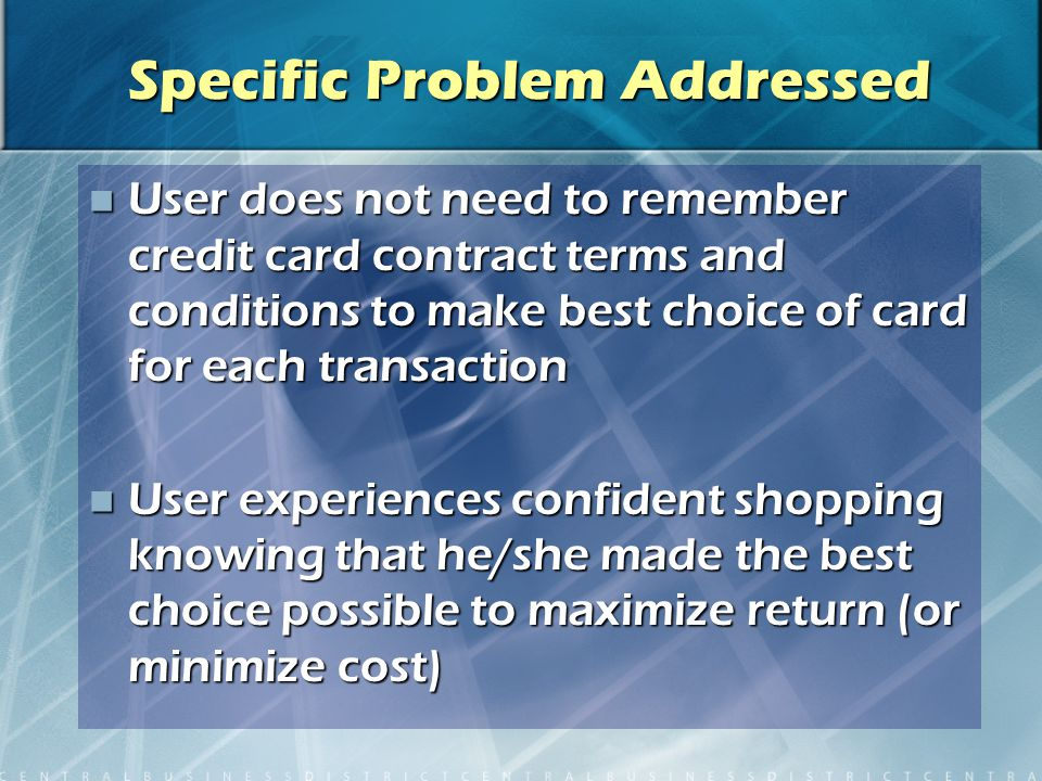 Specific Problem Addressed User does not need to remember credit card contract terms and conditions to make best choice of card for each transaction User does not need to remember credit card contract terms and conditions to make best choice of card for each transaction User experiences confident shopping knowing that he/she made the best choice possible to maximize return (or minimize cost) User experiences confident shopping knowing that he/she made the best choice possible to maximize return (or minimize cost)