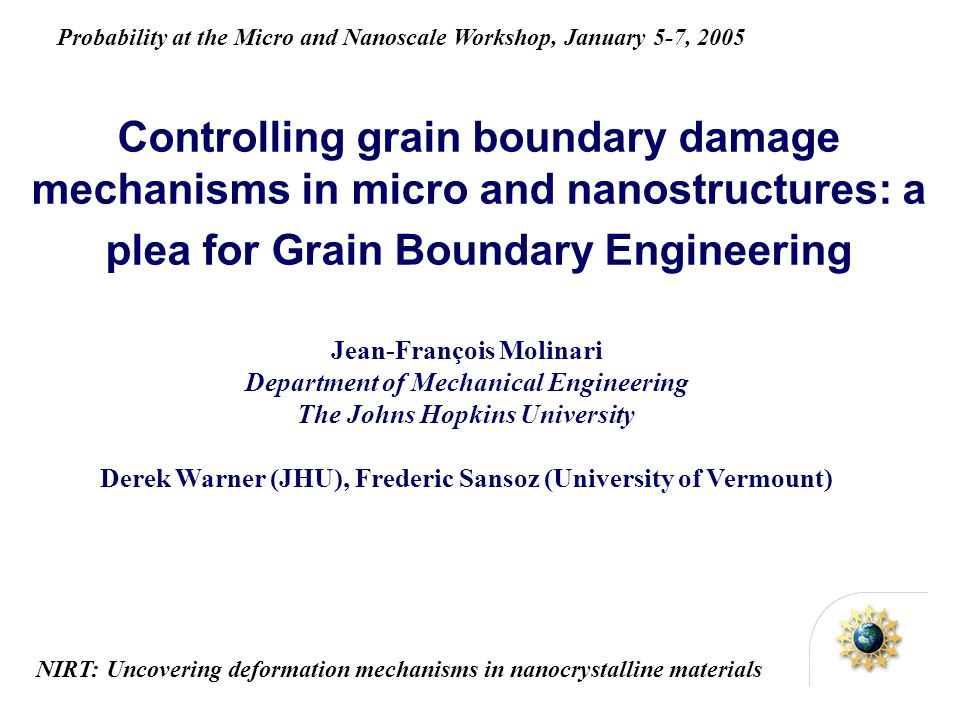 Controlling grain boundary damage mechanisms in micro and nanostructures: a plea for Grain Boundary Engineering Jean-François Molinari Department of Mechanical Engineering The Johns Hopkins University Derek Warner (JHU), Frederic Sansoz (University of Vermount) NIRT: Uncovering deformation mechanisms in nanocrystalline materials Probability at the Micro and Nanoscale Workshop, January 5-7, 2005