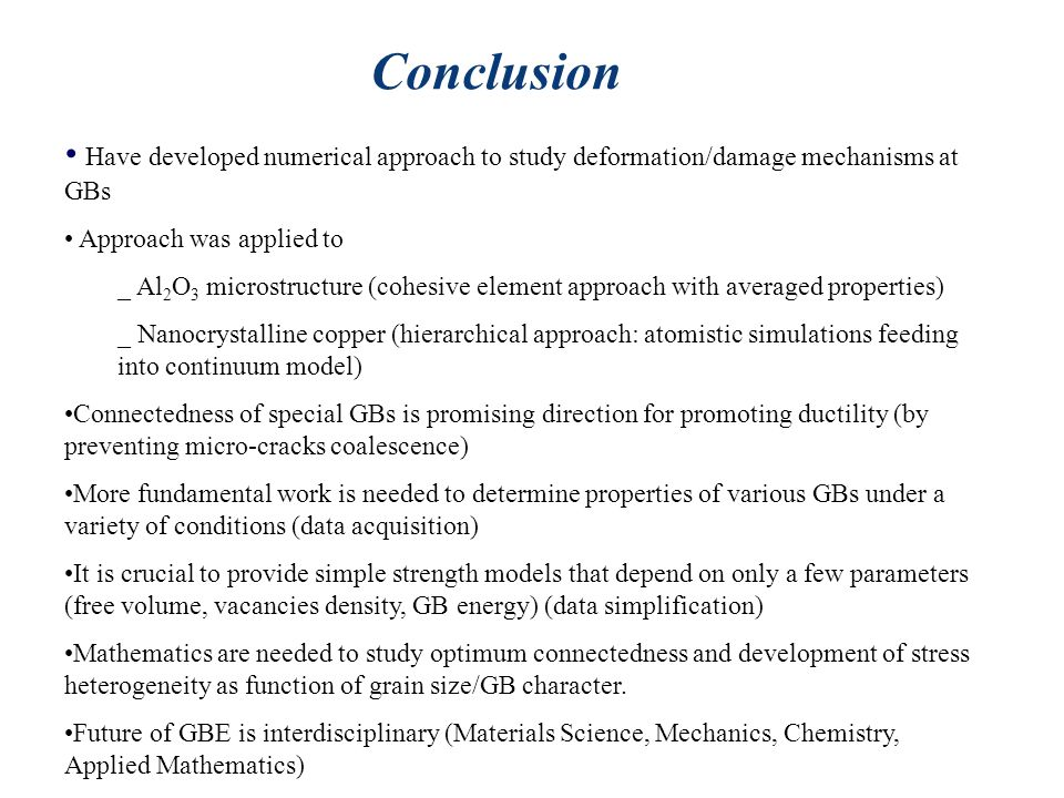 Conclusion Have developed numerical approach to study deformation/damage mechanisms at GBs Approach was applied to _ Al 2 O 3 microstructure (cohesive element approach with averaged properties) _ Nanocrystalline copper (hierarchical approach: atomistic simulations feeding into continuum model) Connectedness of special GBs is promising direction for promoting ductility (by preventing micro-cracks coalescence) More fundamental work is needed to determine properties of various GBs under a variety of conditions (data acquisition) It is crucial to provide simple strength models that depend on only a few parameters (free volume, vacancies density, GB energy) (data simplification) Mathematics are needed to study optimum connectedness and development of stress heterogeneity as function of grain size/GB character.