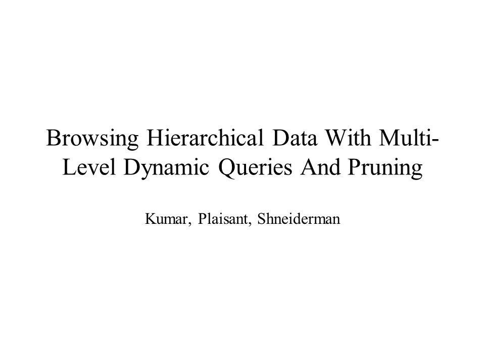 Browsing Hierarchical Data With Multi- Level Dynamic Queries And Pruning Kumar, Plaisant, Shneiderman
