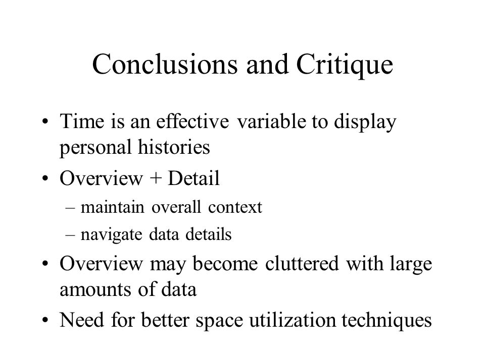 Conclusions and Critique Time is an effective variable to display personal histories Overview + Detail –maintain overall context –navigate data details Overview may become cluttered with large amounts of data Need for better space utilization techniques