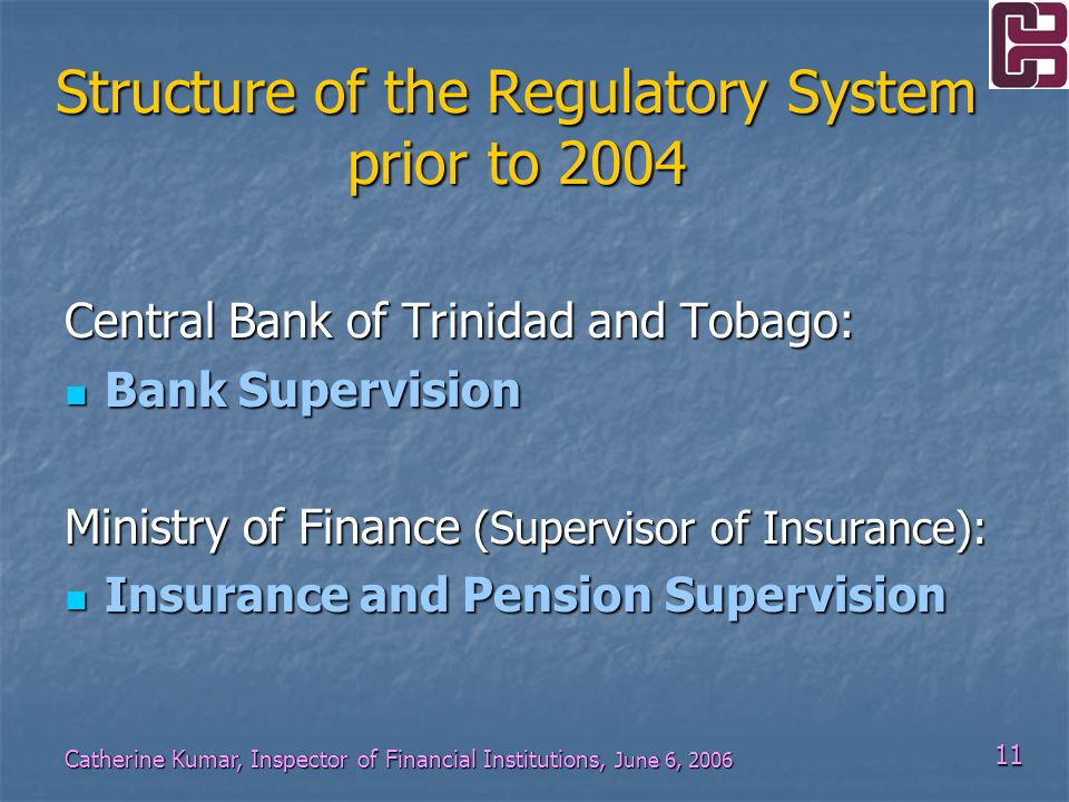 11 Catherine Kumar, Inspector of Financial Institutions, June 6, 2006 Structure of the Regulatory System prior to 2004 Central Bank of Trinidad and Tobago: Bank Supervision Bank Supervision Ministry of Finance (Supervisor of Insurance): Insurance and Pension Supervision Insurance and Pension Supervision
