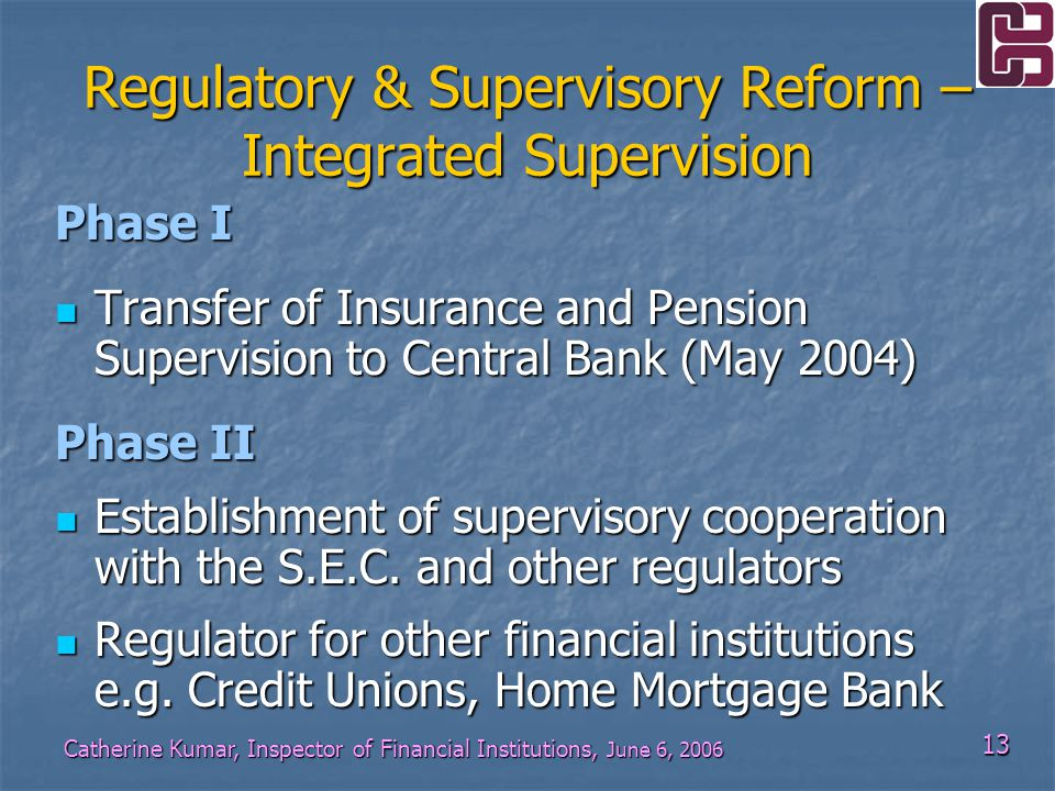 13 Catherine Kumar, Inspector of Financial Institutions, June 6, 2006 Phase I Transfer of Insurance and Pension Supervision to Central Bank (May 2004) Transfer of Insurance and Pension Supervision to Central Bank (May 2004) Phase II Establishment of supervisory cooperation with the S.E.C.