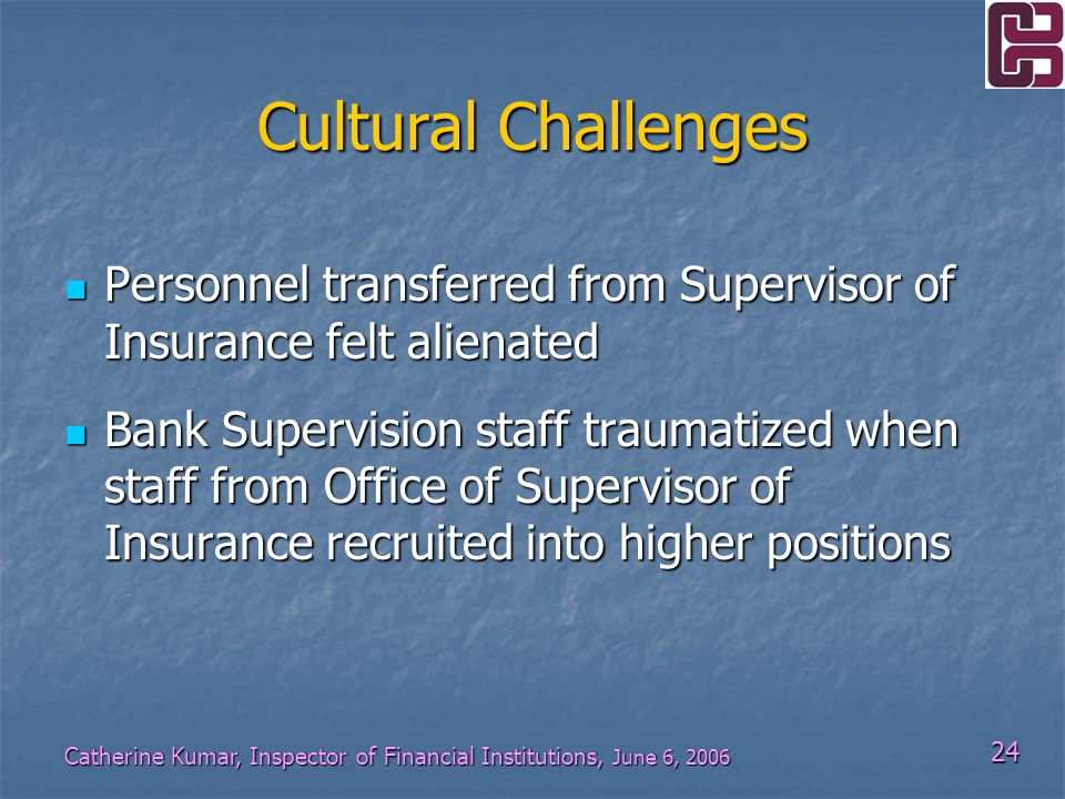 24 Catherine Kumar, Inspector of Financial Institutions, June 6, 2006 Cultural Challenges Personnel transferred from Supervisor of Insurance felt alienated Personnel transferred from Supervisor of Insurance felt alienated Bank Supervision staff traumatized when staff from Office of Supervisor of Insurance recruited into higher positions Bank Supervision staff traumatized when staff from Office of Supervisor of Insurance recruited into higher positions