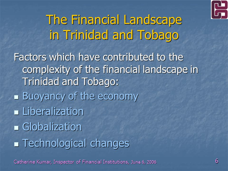 6 Catherine Kumar, Inspector of Financial Institutions, June 6, 2006 The Financial Landscape in Trinidad and Tobago Factors which have contributed to the complexity of the financial landscape in Trinidad and Tobago: Buoyancy of the economy Buoyancy of the economy Liberalization Liberalization Globalization Globalization Technological changes Technological changes