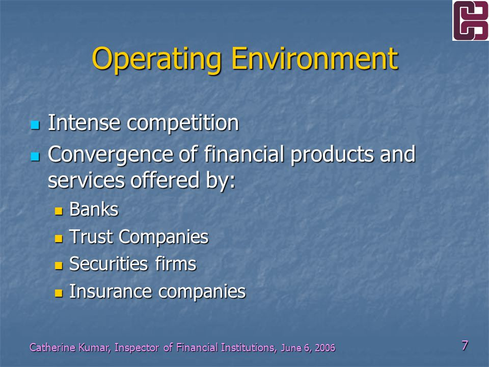 18 Catherine Kumar, Inspector of Financial Institutions, June 6, 2006 Supervisory Architecture Issuance of Guidelines: Issuance of Guidelines: Anti-Money Laundering Anti-Money Laundering Fit and Proper Fit and Proper Prudent person approach to investment and lending Prudent person approach to investment and lending Corporate Governance Corporate Governance Security of customer information Security of customer information