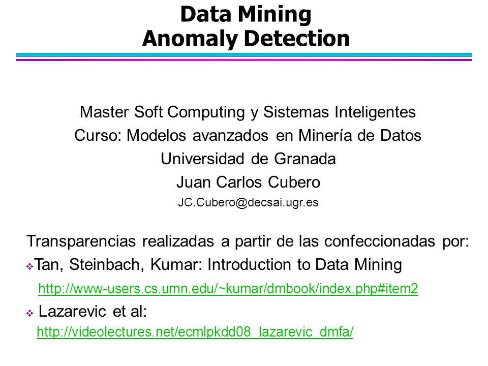 Data Mining Anomaly Detection Master Soft Computing y Sistemas Inteligentes Curso: Modelos avanzados en Minería de Datos Universidad de Granada Juan Carlos Cubero JC.Cubero@decsai.ugr.es Transparencias realizadas a partir de las confeccionadas por:  Tan, Steinbach, Kumar: Introduction to Data Mining http://www-users.cs.umn.edu/~kumar/dmbook/index.php#item2  Lazarevic et al: http://videolectures.net/ecmlpkdd08_lazarevic_dmfa/