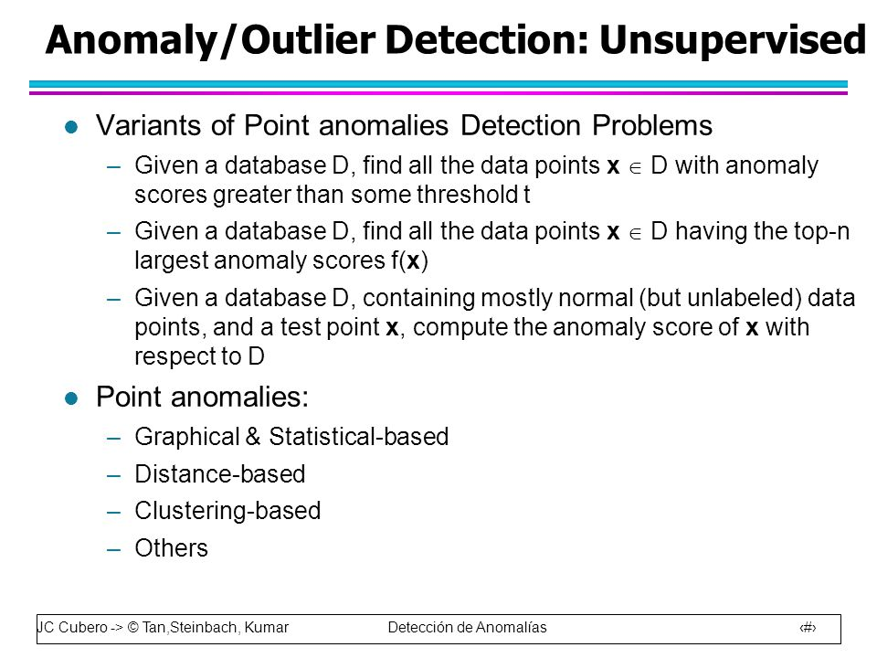 JC Cubero -> © Tan,Steinbach, Kumar Detección de Anomalías 22 Anomaly/Outlier Detection: Unsupervised l Variants of Point anomalies Detection Problems –Given a database D, find all the data points x  D with anomaly scores greater than some threshold t –Given a database D, find all the data points x  D having the top-n largest anomaly scores f(x) –Given a database D, containing mostly normal (but unlabeled) data points, and a test point x, compute the anomaly score of x with respect to D l Point anomalies: –Graphical & Statistical-based –Distance-based –Clustering-based –Others