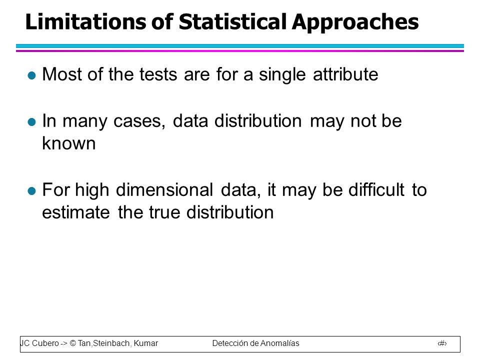 JC Cubero -> © Tan,Steinbach, Kumar Detección de Anomalías 33 Limitations of Statistical Approaches l Most of the tests are for a single attribute l In many cases, data distribution may not be known l For high dimensional data, it may be difficult to estimate the true distribution