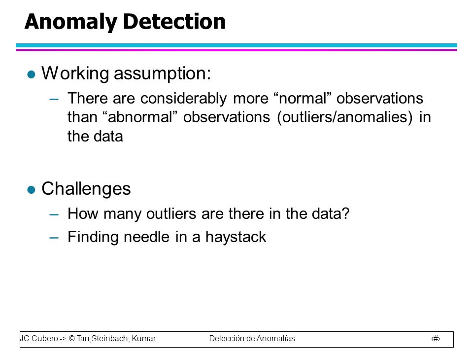 JC Cubero -> © Tan,Steinbach, Kumar Detección de Anomalías 4 Anomaly Detection l Working assumption: –There are considerably more normal observations than abnormal observations (outliers/anomalies) in the data l Challenges –How many outliers are there in the data.